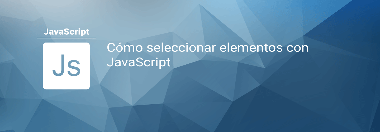 Cómo seleccionar elementos con JavaScript